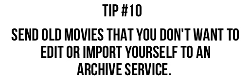 Tip #10: Send old movies that you don't want to edit or import yourself to an archive service. via lilblueboo.com